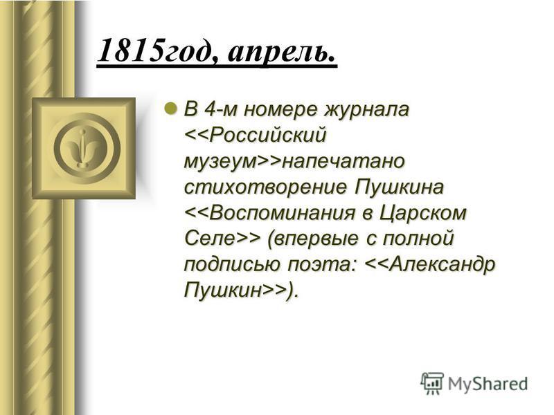 1815 год, апрель. В 4-м номере журнала >напечатано стихотворение Пушкина > (впервые с полной подписью поэта: >). В 4-м номере журнала >напечатано стихотворение Пушкина > (впервые с полной подписью поэта: >).