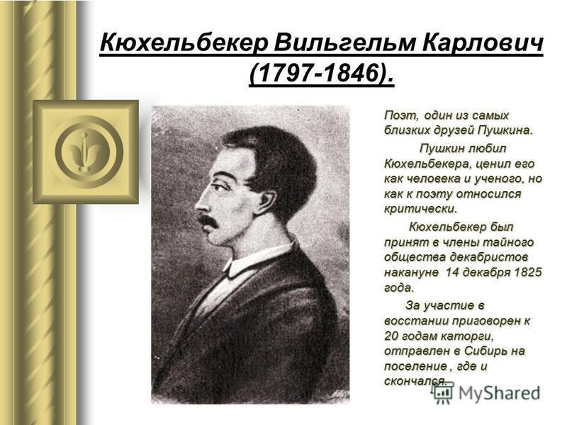 Кюхельбекер Вильгельм Карлович (1797-1846). Поэт, один из самых близких друзей Пушкина. Пушкин любил Кюхельбекера, ценил его как человека и ученого, но как к поэту относился критически. Пушкин любил Кюхельбекера, ценил его как человека и ученого, но