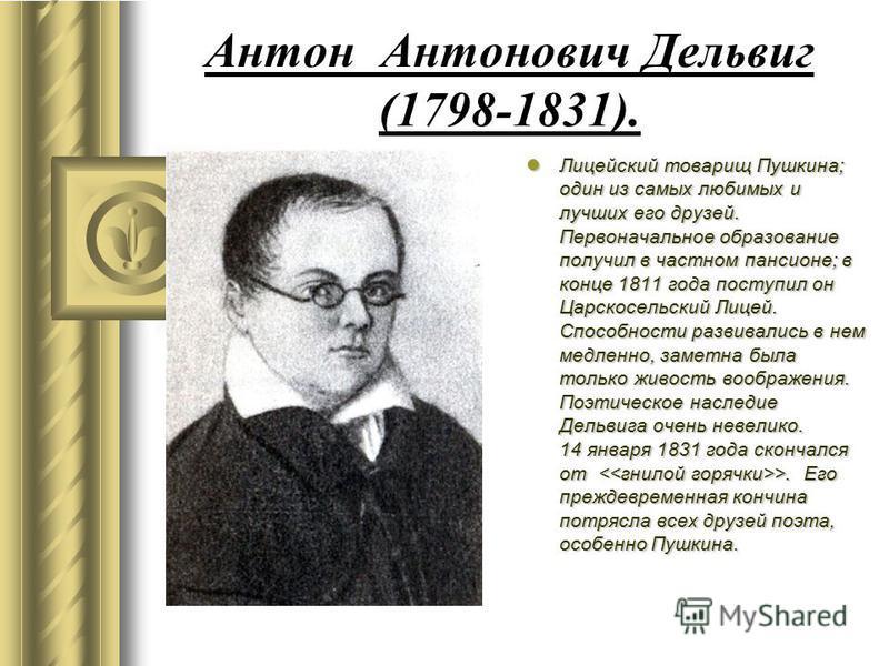 Антон Антонович Дельвиг (1798-1831). Лицейский товарищ Пушкина; один из самых любимых и лучших его друзей. Первоначальное образование получил в частном пансионе; в конце 1811 года поступил он Царскосельский Лицей. Способности развивались в нем медлен