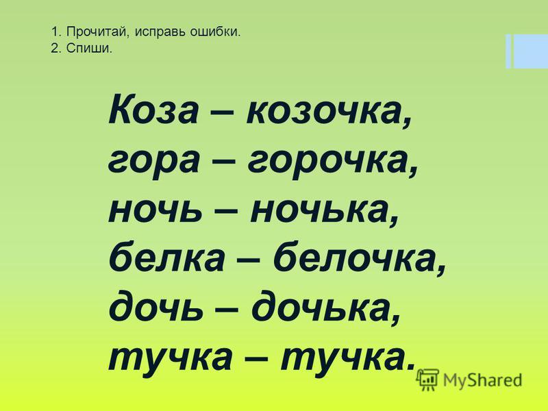 Коза – козочка, гора – горочка, ночь – ночька, белка – белочка, дочь – дочька, тучка – тучка. 1. Прочитай, исправь ошибки. 2. Спиши.
