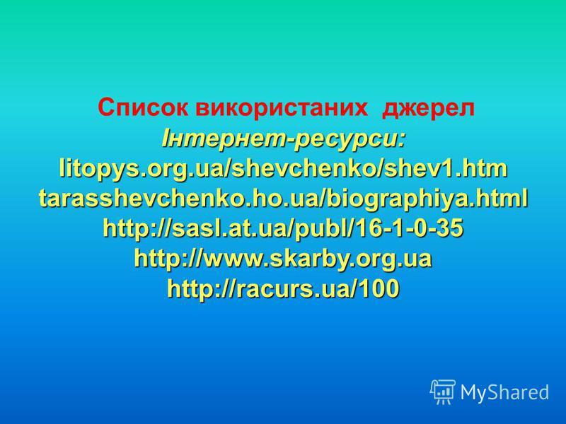 Список використаних джерелІнтернет-ресурси:litopys.org.ua/shevchenko/shev1.htm tarasshevchenko.ho.ua/biographiya.html http://sasl.at.ua/publ/16-1-0-35 http://www.skarby.org.ua http://racurs.ua/100