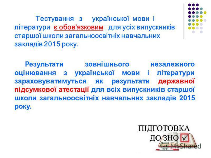 Тестування з української мови і літератури є обовязковим для усіх випускників старшої школи загальноосвітніх навчальних закладів 2015 року. Результати зовнішнього незалежного оцінювання з української мови і літератури зараховуватимуться як результати