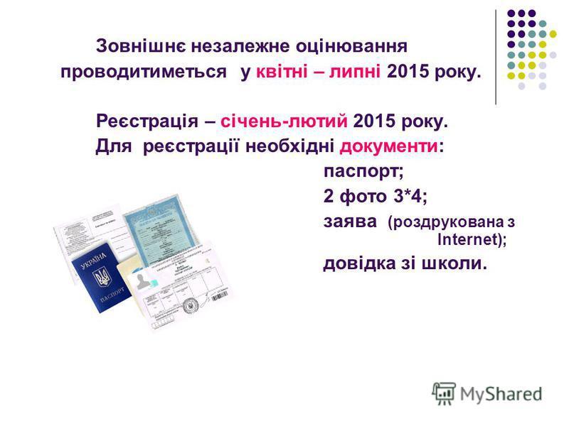 Зовнішнє незалежне оцінювання проводитиметься у квітні – липні 2015 року. Реєстрація – січень-лютий 2015 року. Для реєстрації необхідні документи: паспорт; 2 фото 3*4; заява (роздрукована з Internet); довідка зі школи.