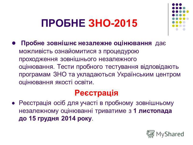 ПРОБНЕ ЗНО-2015 Пробне зовнішнє незалежне оцінювання дає можливість ознайомитися з процедурою проходження зовнішнього незалежного оцінювання. Тести пробного тестування відповідають програмам ЗНО та укладаються Українським центром оцінювання якості ос