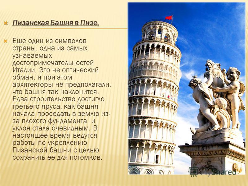 Пизанская Башня в Пизе. Пизанская Башня в Пизе. Еще один из символов страны, одна из самых узнаваемых достопримечательностей Италии. Это не оптический обман, и при этом архитекторы не предполагали, что башня так наклонится. Едва строительство достигл