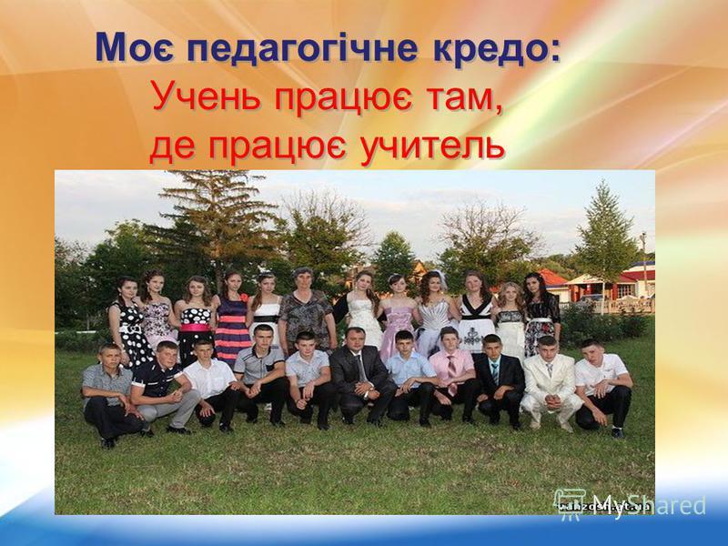 Моє педагогічне кредо: Учень працює там, де працює учитель Моє педагогічне кредо: Учень працює там, де працює учитель
