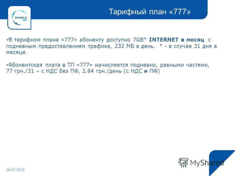 26.07.2015 В тарифном плане «777» абоненту доступно 7GB* INTERNET в месяц c по дневным предоставлением трафика, 232 МБ в день. * - в случае 31 дня в месяце. Абонентская плата в ТП «777» начисляется подневно, равными частями, 77 грн./31 – с НДС без ПФ