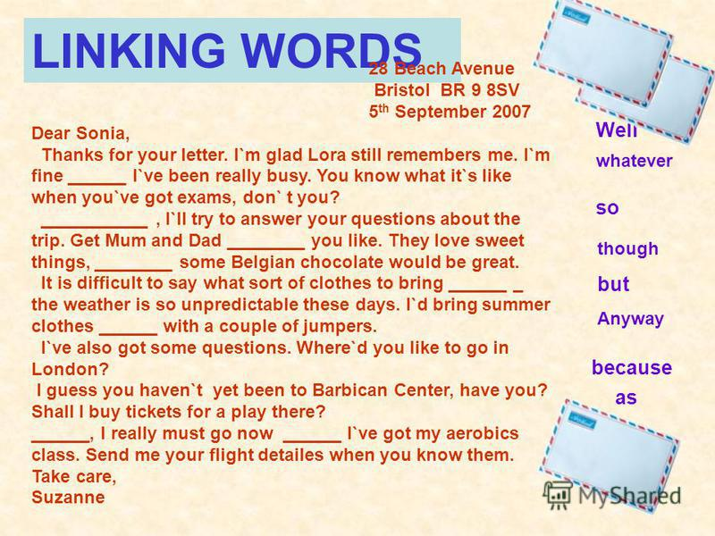 LINKING WORDS 28 Beach Avenue Bristol BR 9 8SV 5 th September 2007 Dear Sonia, Thanks for your letter. I`m glad Lora still remembers me. I`m fine ______ I`ve been really busy. You know what it`s like when you`ve got exams, don` t you? ___________, I`