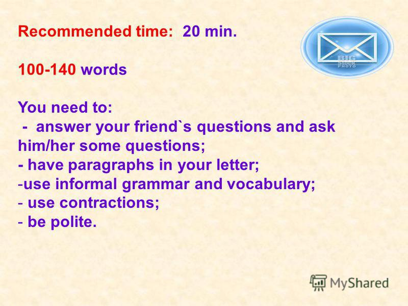 Recommended time: 20 min. 100-140 words You need to: - answer your friend`s questions and ask him/her some questions; - have paragraphs in your letter; -use informal grammar and vocabulary; - use contractions; - be polite.