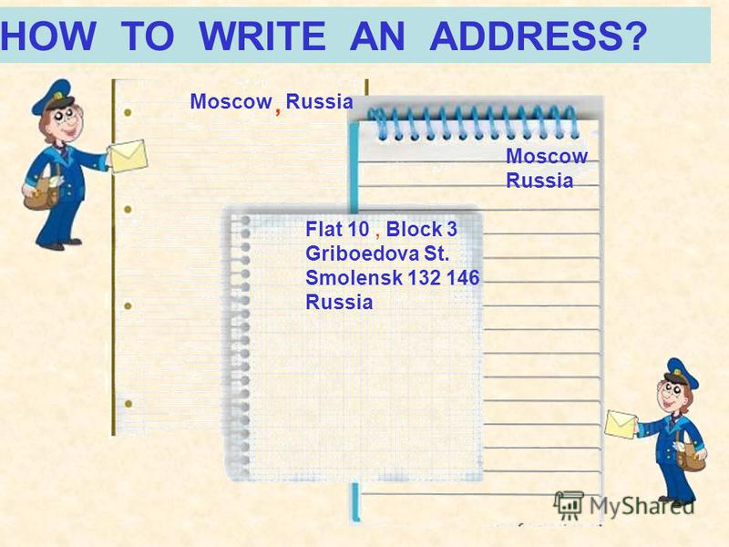HOW TO WRITE AN ADDRESS? Moscow Russia Moscow Russia Flat 10, Block 3 Griboedova St. Smolensk 132 146 Russia,