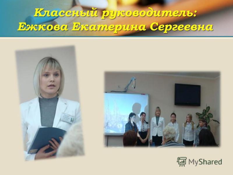 Классный руководитель: Ежкова Екатерина Сергеевна