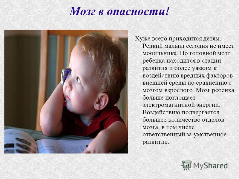 Мозг в опасности! Хуже всего приходится детям. Редкий малыш сегодня не имеет мобильника. Но головной мозг ребенка находится в стадии развития и более уязвим к воздействию вредных факторов внешней среды по сравнению с мозгом взрослого. Мозг ребенка бо