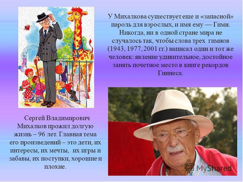 Сергей Владимирович Михалков прожил долгую жизнь – 96 лет. Главная тема его произведений – это дети, их интересы, их мечты, их игры и забавы, их поступки, хорошие и плохие. У Михалкова существует еще и «запасной» пароль для взрослых, и имя ему Гимн.