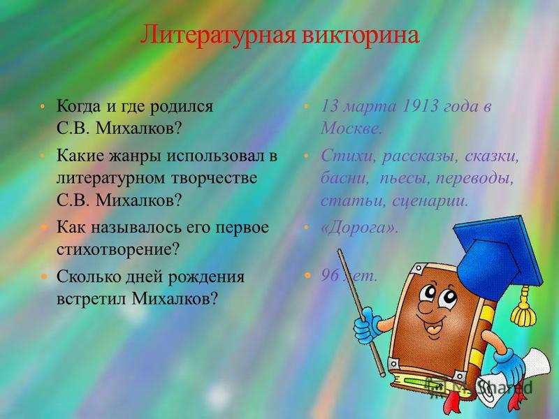 Когда и где родился С.В. Михалков? Какие жанры использовал в литературном творчестве С.В. Михалков? Как называлось его первое стихотворение? Сколько дней рождения встретил Михалков? 13 марта 1913 года в Москве. Стихи, рассказы, сказки, басни, пьесы,