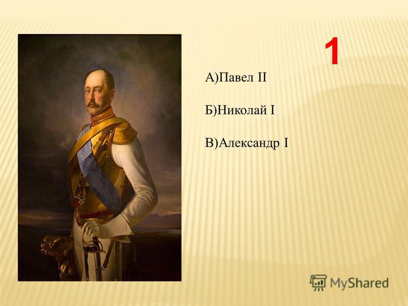 1 А)Павел II Б)Николай I В)Александр I