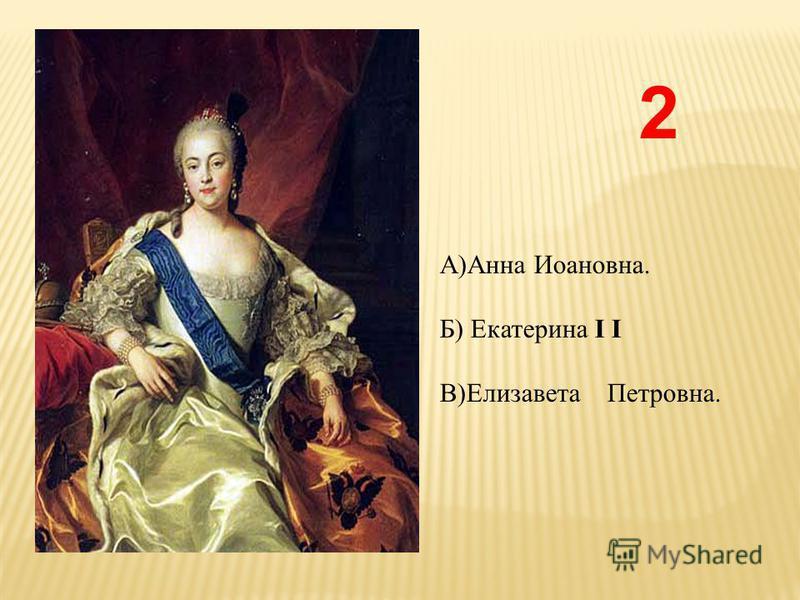 2 А)Анна Иоановна. Б) Екатерина I I В)Елизавета Петровна.