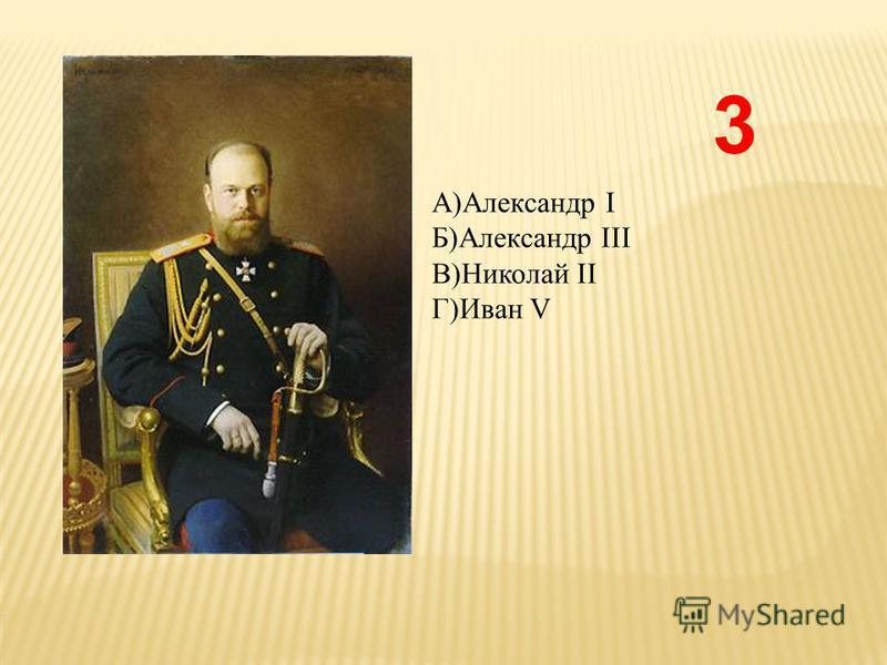 А)Александр I Б)Александр III В)Николай II Г)Иван V 3