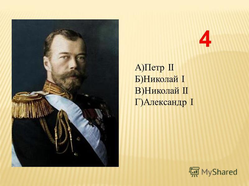 А)Петр II Б)Николай I В)Николай II Г)Александр I 4