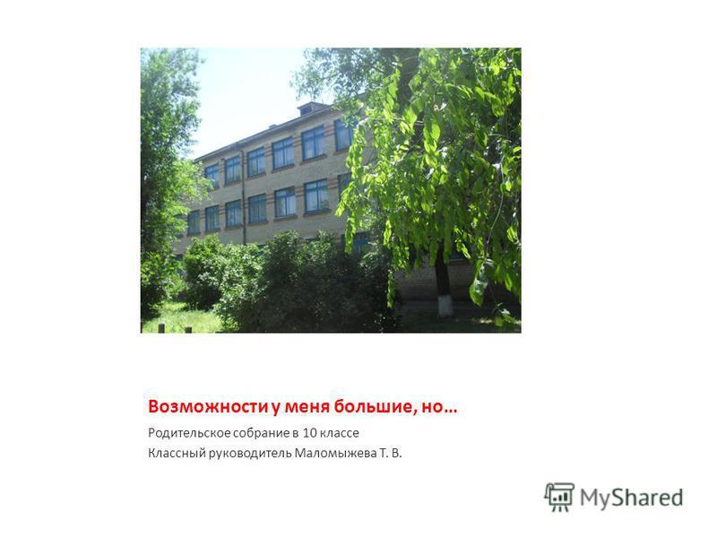 Возможности у меня большие, но… Родительское собрание в 10 классе Классный руководитель Маломыжева Т. В.