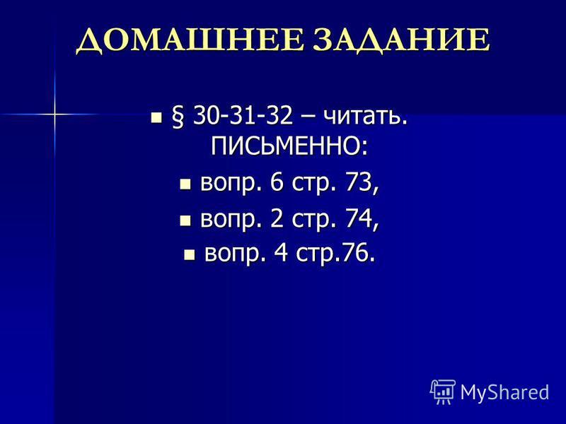 ДОМАШНЕЕ ЗАДАНИЕ § 30-31-32 – читать. ПИСЬМЕННО: § 30-31-32 – читать. ПИСЬМЕННО: вопр. 6 стр. 73, вопр. 6 стр. 73, вопр. 2 стр. 74, вопр. 2 стр. 74, вопр. 4 стр.76. вопр. 4 стр.76.