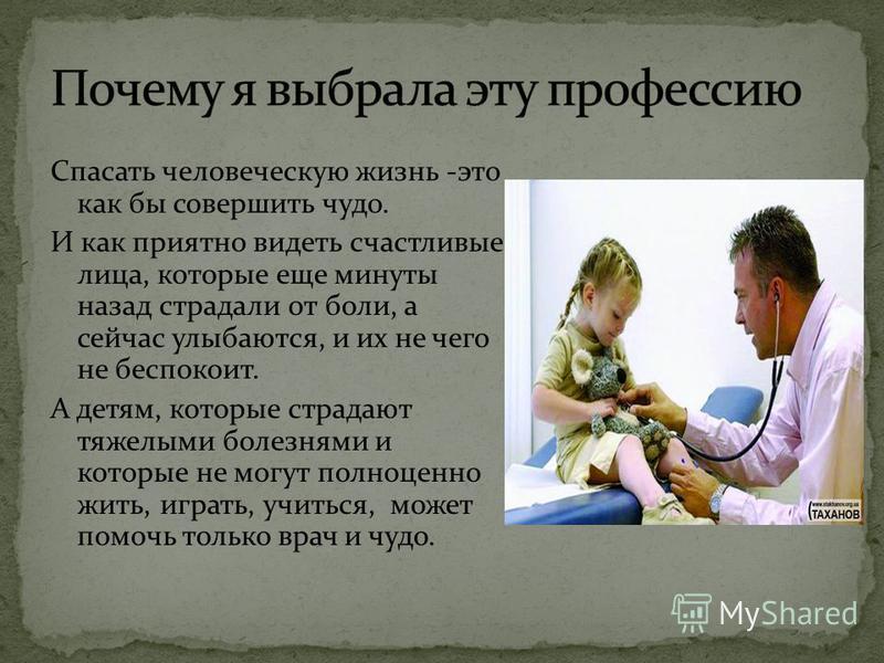 Спасать человеческую жизнь -это как бы совершить чудо. И как приятно видеть счастливые лица, которые еще минуты назад страдали от боли, а сейчас улыбаются, и их не чего не беспокоит. А детям, которые страдают тяжелыми болезнями и которые не могут пол
