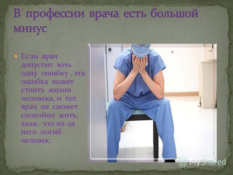 Если врач допустит хоть одну ошибку, эта ошибка может стоить жизни человека, и тот врач не сможет спокойно жить, зная, что из-за него погиб человек.