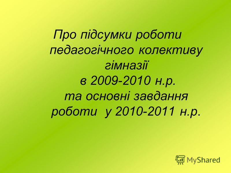 Про підсумки роботи педагогічного колективу гімназії в 2009-2010 н.р. та основні завдання роботи у 2010-2011 н.р.