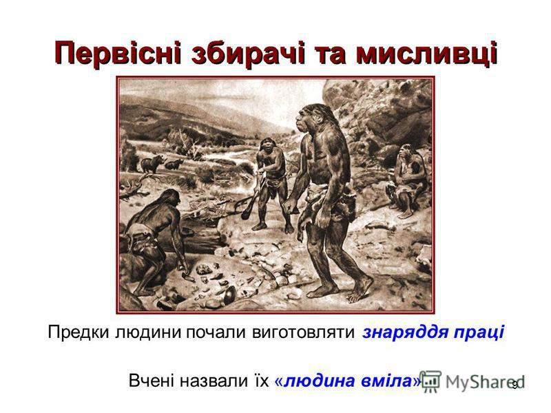 9 Первісні збирачі та мисливці Предки людини почали виготовляти знаряддя праці Вчені назвали їх «людина вміла»