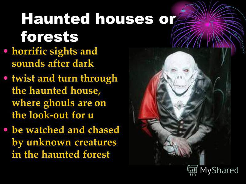Haunted houses or forests horrific sights and sounds after dark twist and turn through the haunted house, where ghouls are on the look-out for u be watched and chased by unknown creatures in the haunted forest