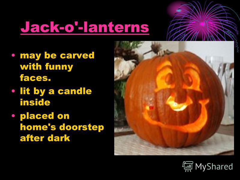 Jack-o'-lanterns may be carved with funny faces. lit by a candle inside placed on home's doorstep after dark