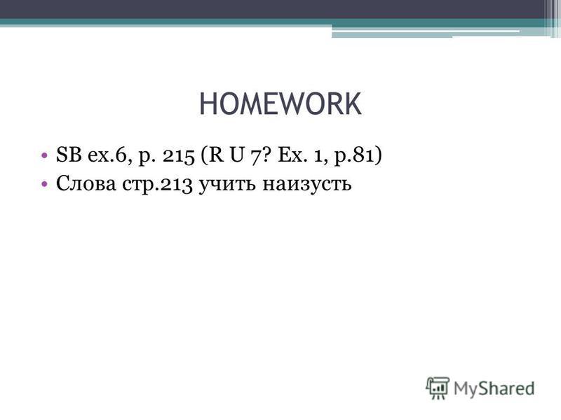 HOMEWORK SB ex.6, p. 215 (R U 7? Ex. 1, p.81) Слова стр.213 учить наизусть