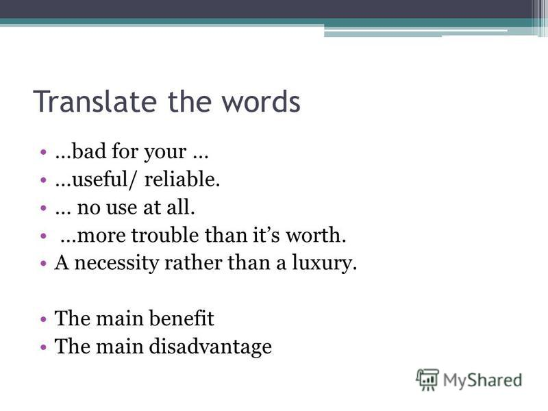 Translate the words …bad for your … …useful/ reliable. … no use at all. …more trouble than its worth. A necessity rather than a luxury. The main benefit The main disadvantage