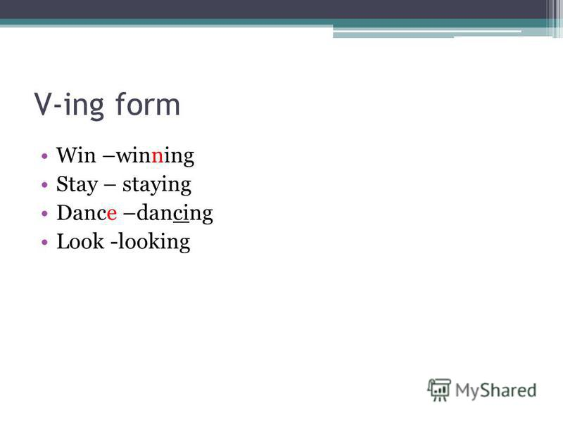 V-ing form Win –winning Stay – staying Dance –dancing Look -looking