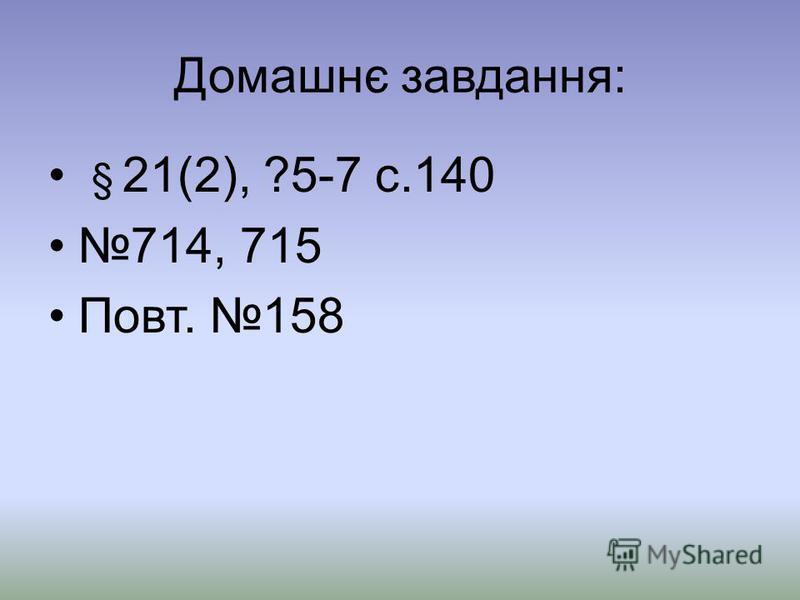 Домашнє завдання: § 21(2), ?5-7 с.140 714, 715 Повт. 158