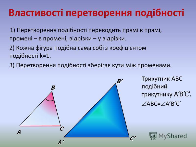 Властивості перетворення подібності 1) Перетворення подібності переводить прямі в прямі, промені – в промені, відрізки – у відрізки. 2) Кожна фігура подібна сама собі з коефіцієнтом подібності k=1. 3) Перетворення подібності зберігає кути між променя