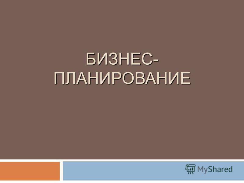 БИЗНЕС- ПЛАНИРОВАНИЕ