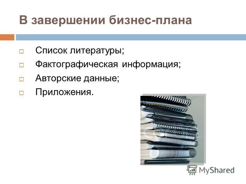 В завершении бизнес-плана Список литературы; Фактографическая информация; Авторские данные; Приложения.