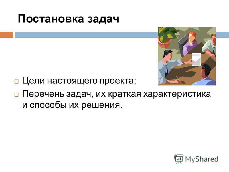 Постановка задач Цели настоящего проекта; Перечень задач, их краткая характеристика и способы их решения.