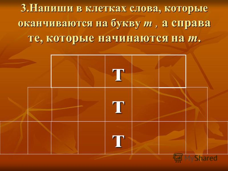 3. Напиши в клетках слова, которые оканчиваются на букву т, а справа те, которые начинаются на т. т т т