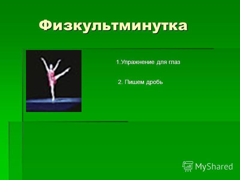 Физкультминутка Физкультминутка 1. Упражнение для глаз 2. Пишем дробь