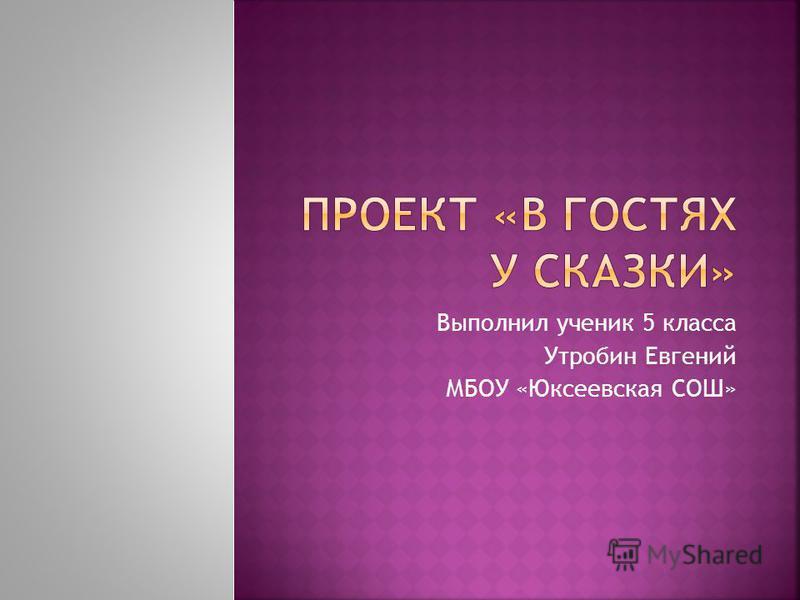 Выполнил ученик 5 класса Утробин Евгений МБОУ «Юксеевская СОШ»