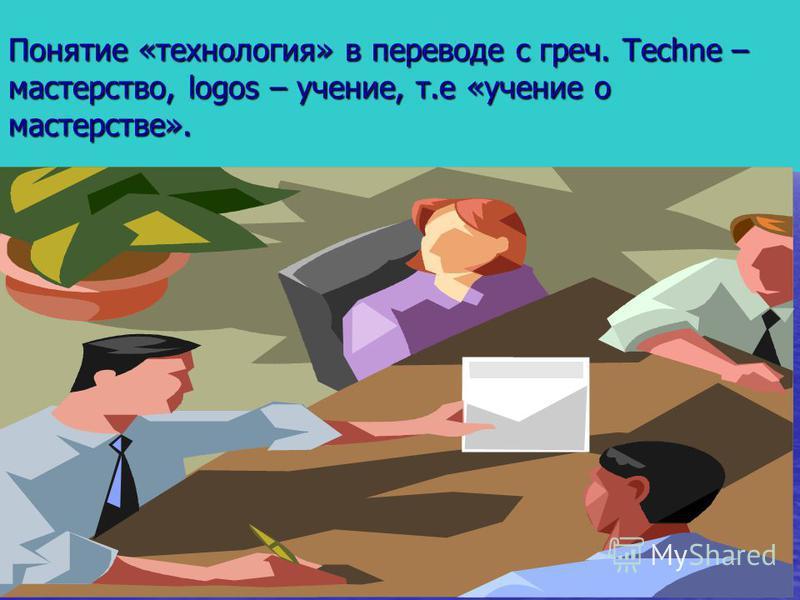 Понятие «технология» в переводе с греч. Techne – мастерство, logos – учение, т.е «учение о мастерстве».