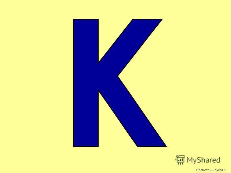 Посмотри – буква К