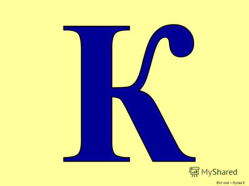Вот она – буква К