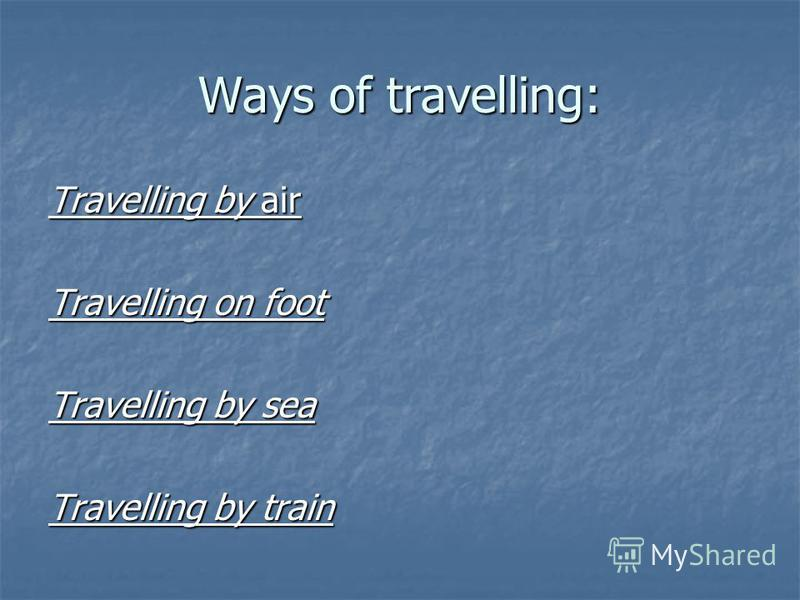 Ways of travelling: Travelling by air Travelling on foot Travelling by sea Travelling by train