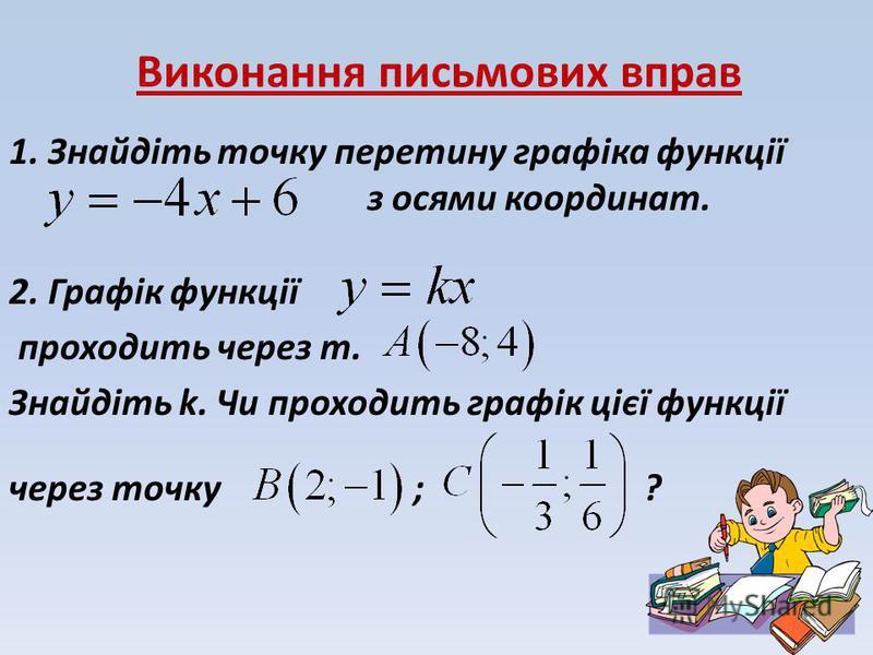 Виконання письмових вправ 1. Знайдіть точку перетину графіка функції з осями координат. 2. Графік функції проходить через т. Знайдіть k. Чи проходить графік цієї функції через точку ; ?