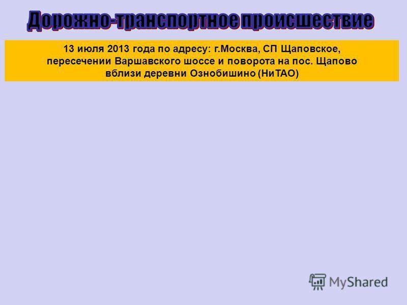 13 июля 2013 года по адресу: г.Москва, СП Щаповское, пересечении Варшавского шоссе и поворота на пос. Щапово вблизи деревни Ознобишино (НиТАО)