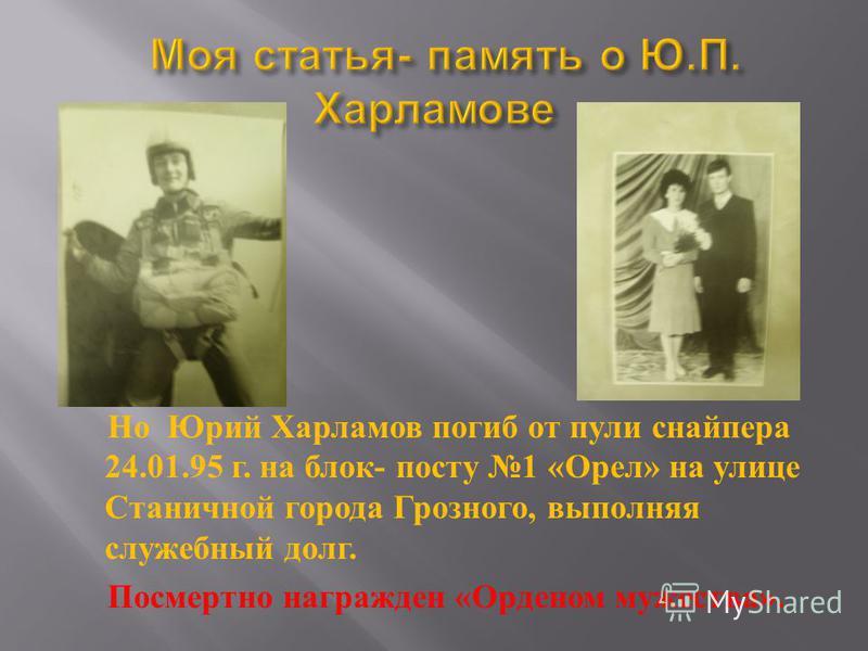 Но Юрий Харламов погиб от пули снайпера 24.01.95 г. на блок - посту 1 « Орел » на улице Станичной города Грозного, выполняя служебный долг. Посмертно награжден « Орденом мужества ».