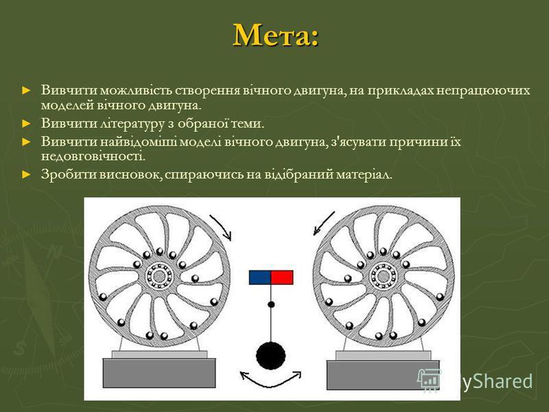 Мета: Вивчити можливість створення вічного двигуна, на прикладах непрацюючих моделей вічного двигуна. Вивчити літературу з обраної теми. Вивчити найвідоміші моделі вічного двигуна, з'ясувати причини їх недовговічності. Зробити висновок, спираючись на