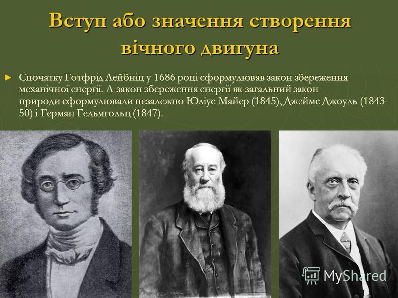 Спочатку Готфрід Лейбніц у 1686 році сформулював закон збереження механічної енергії. А закон збереження енергії як загальний закон природи сформулювали незалежно Юліус Майер (1845), Джеймс Джоуль (1843- 50) і Герман Гельмгольц (1847). Вступ або знач